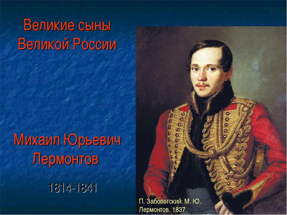 Великие сыны Великой России Михаил Юрьевич Лермонтов 1814-1841 П. Заболотски...