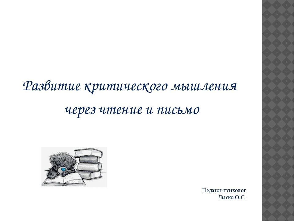 Педагог-психолог Лыско О.С. Развитие критического мышления через чтение и пис...