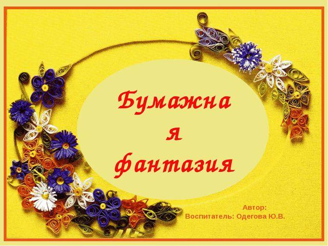 Автор: Воспитатель: Одегова Ю.В. Бумажная фантазия