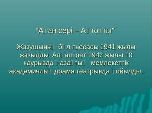 """""""Ақан сері – Ақтоқты"""" Жазушының бұл пьесасы 1941 жылы жазылды. Алғаш рет 1942"""