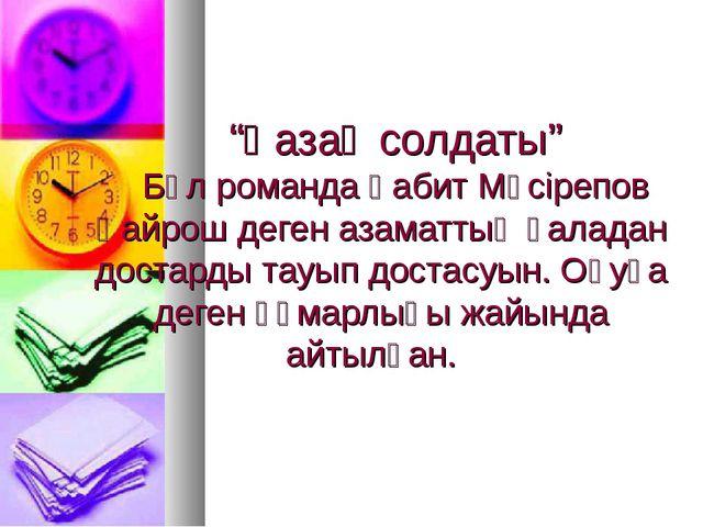 """""""Қазақ солдаты"""" Бұл романда Ғабит Мүсірепов Қайрош деген азаматтың қаладан д..."""