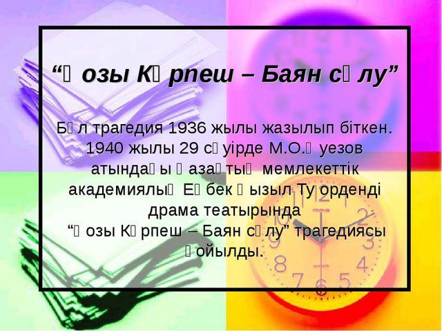 """""""Қозы Көрпеш – Баян сұлу"""" Бұл трагедия 1936 жылы жазылып біткен. 1940 жылы 29..."""
