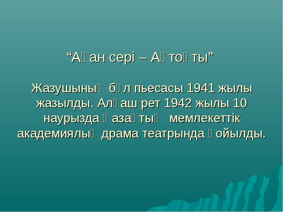 """""""Ақан сері – Ақтоқты"""" Жазушының бұл пьесасы 1941 жылы жазылды. Алғаш рет 1942..."""