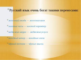 Русский язык очень богат такими переносами: железный гвоздь — железная воля з