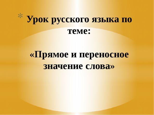 Урок русского языка по теме: «Прямое и переносное значение слова»