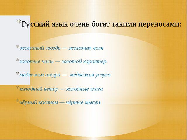 Русский язык очень богат такими переносами: железный гвоздь — железная воля з...