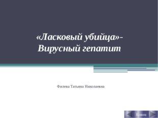 «Ласковый убийца»- Вирусный гепатит Филева Татьяна Николаевна Конец