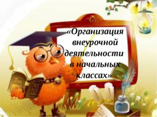 «Организация внеурочной деятельности в начальных классах»