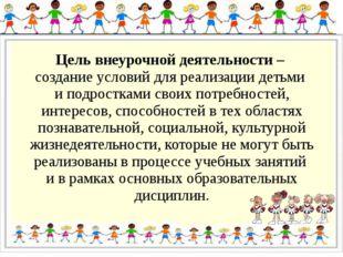 Цель внеурочной деятельности – создание условий для реализации детьми и подро