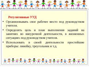 Регулятивные УУД Организовывать свое рабочее место под руководством учителя.