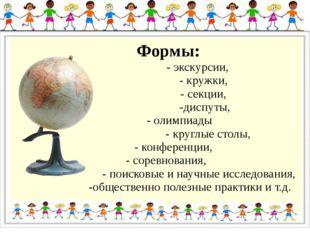 Формы: - экскурсии, - кружки, - секции, -диспуты, - олимпиады - круглые стол