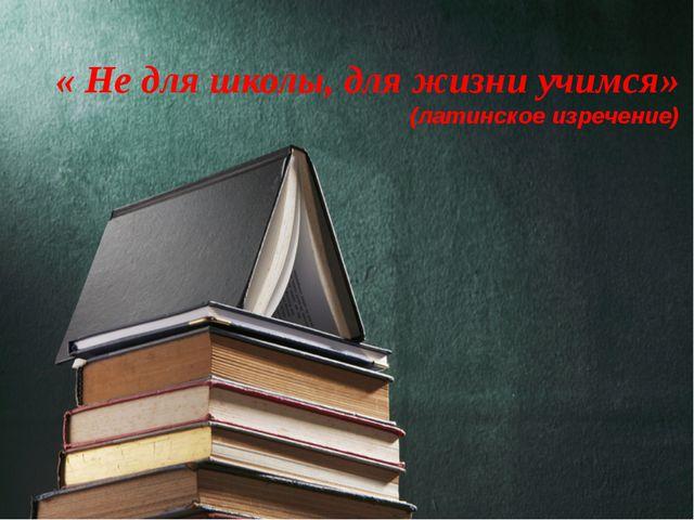 « Не для школы, для жизни учимся» (латинское изречение)