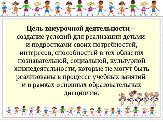 Цель внеурочной деятельности – создание условий для реализации детьми и подро...