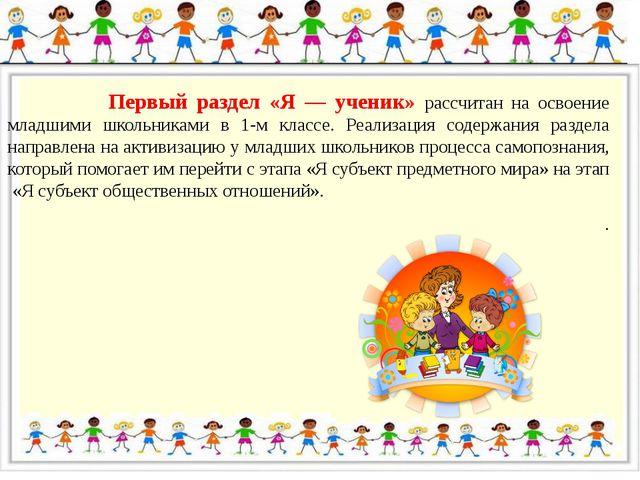 Первый раздел «Я — ученик» рассчитан на освоение младшими школьниками в 1-м...
