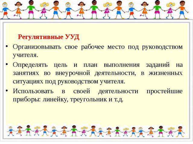 Регулятивные УУД Организовывать свое рабочее место под руководством учителя....