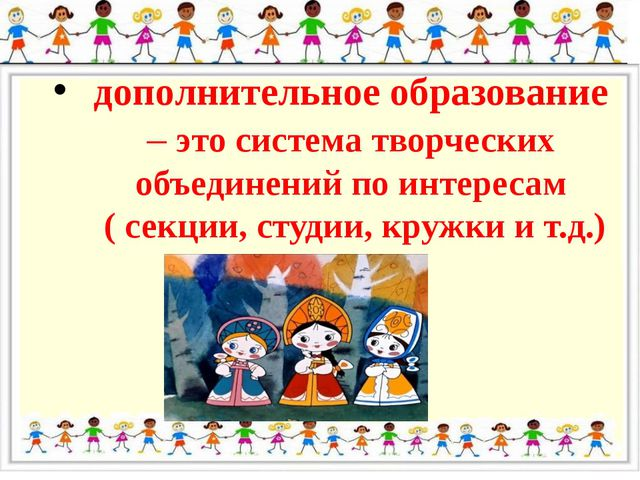 дополнительное образование – это система творческих объединений по интересам...