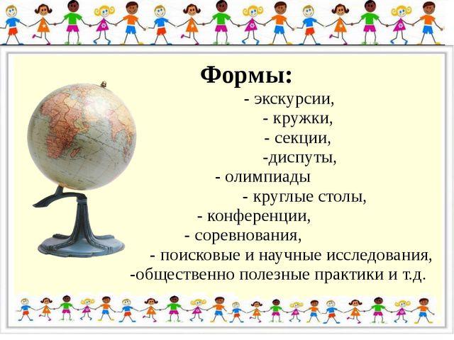 Формы: - экскурсии, - кружки, - секции, -диспуты, - олимпиады - круглые стол...