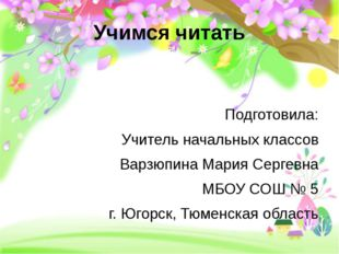 Учимся читать Подготовила: Учитель начальных классов Варзюпина Мария Сергевна