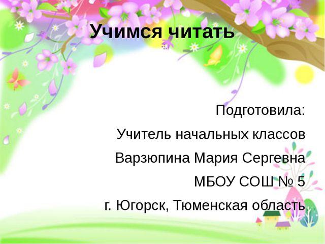 Учимся читать Подготовила: Учитель начальных классов Варзюпина Мария Сергевна...