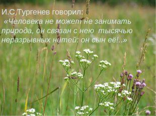 И.С.Тургенев говорил: «Человека не может не занимать природа, он связан с нею