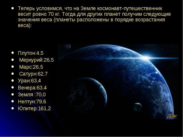 Теперь условимся, что на Земле космонавт-путешественник весит ровно 70 кг. То...