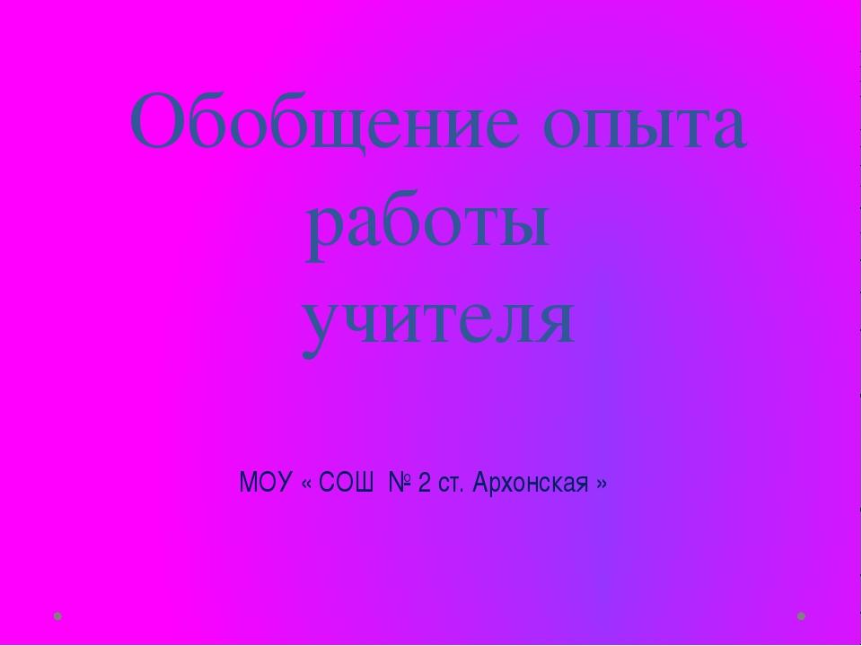 Обобщение опыта работы учителя МОУ « СОШ № 2 ст. Архонская »