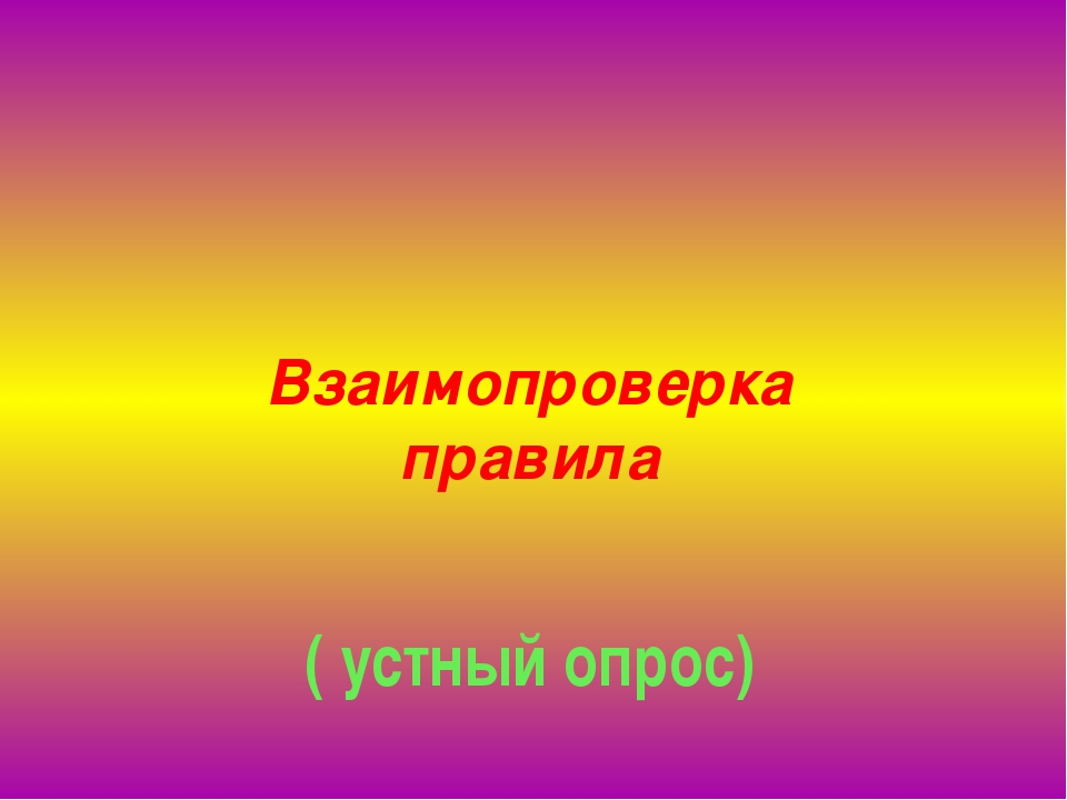 Взаимопроверка правила ( устный опрос)