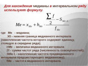 Для нахождения медианы в интервальном ряду используют формулу: где Ме - медиа
