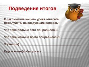 В заключение нашего урока ответьте, пожалуйста, на следующие вопросы: Что теб