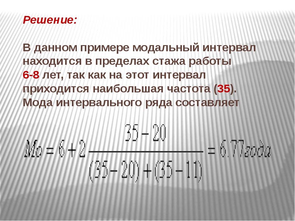Решение: В данном примере модальный интервал находится в пределах стажа работ...