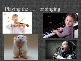 Playing the … or singing