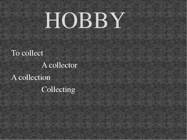 To collect A collector A collection Collecting HOBBY