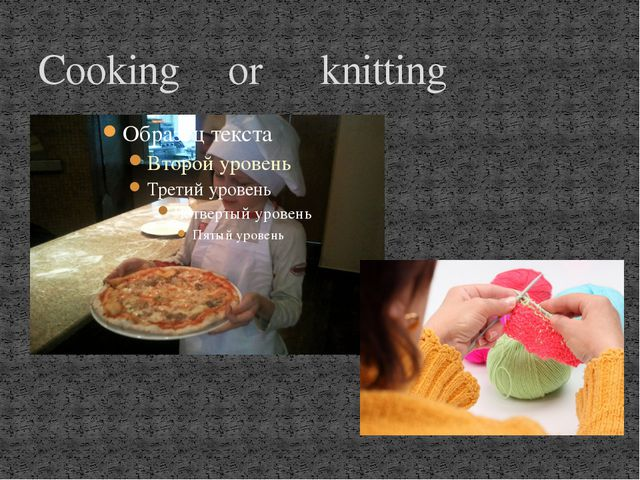 Cooking or knitting