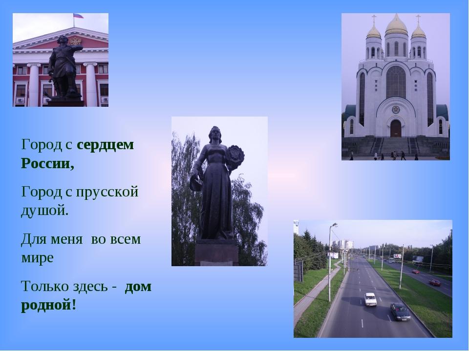 Город с сердцем России, Город с прусской душой. Для меня во всем мире Только...