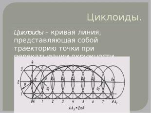 Циклоиды. Циклоиды – кривая линия, представляющая собой траекторию точки при