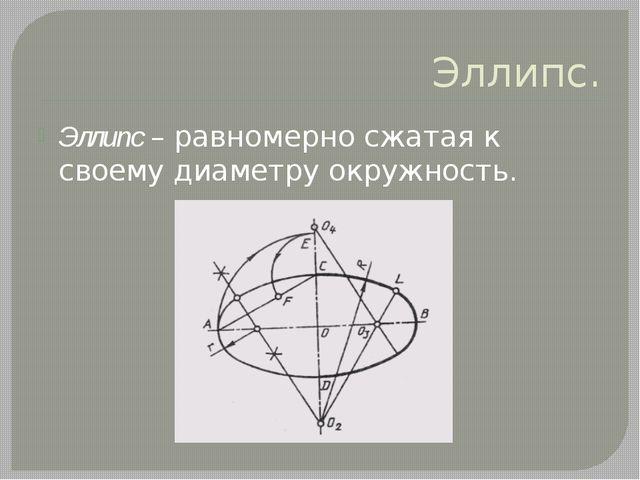 Эллипс. Эллипс – равномерно сжатая к своему диаметру окружность.