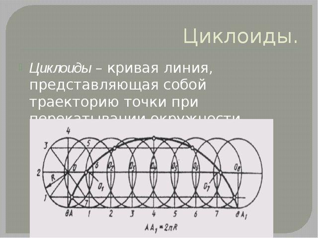 Циклоиды. Циклоиды – кривая линия, представляющая собой траекторию точки при...