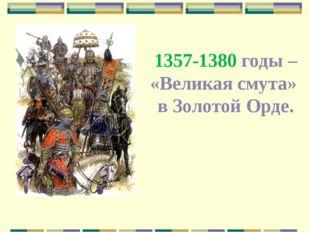 1357-1380 годы – «Великая смута» в Золотой Орде.