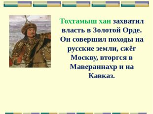 Тохтамыш хан захватил власть в Золотой Орде. Он совершил походы на русские зе