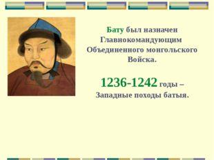 Бату был назначен Главнокомандующим Объединенного монгольского Войска. 1236-1
