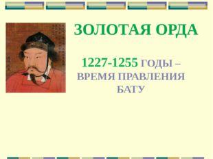 ЗОЛОТАЯ ОРДА 1227-1255 ГОДЫ – ВРЕМЯ ПРАВЛЕНИЯ БАТУ