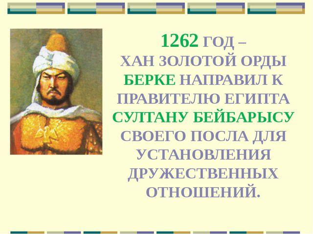 1262 ГОД – ХАН ЗОЛОТОЙ ОРДЫ БЕРКЕ НАПРАВИЛ К ПРАВИТЕЛЮ ЕГИПТА СУЛТАНУ БЕЙБАРЫ...