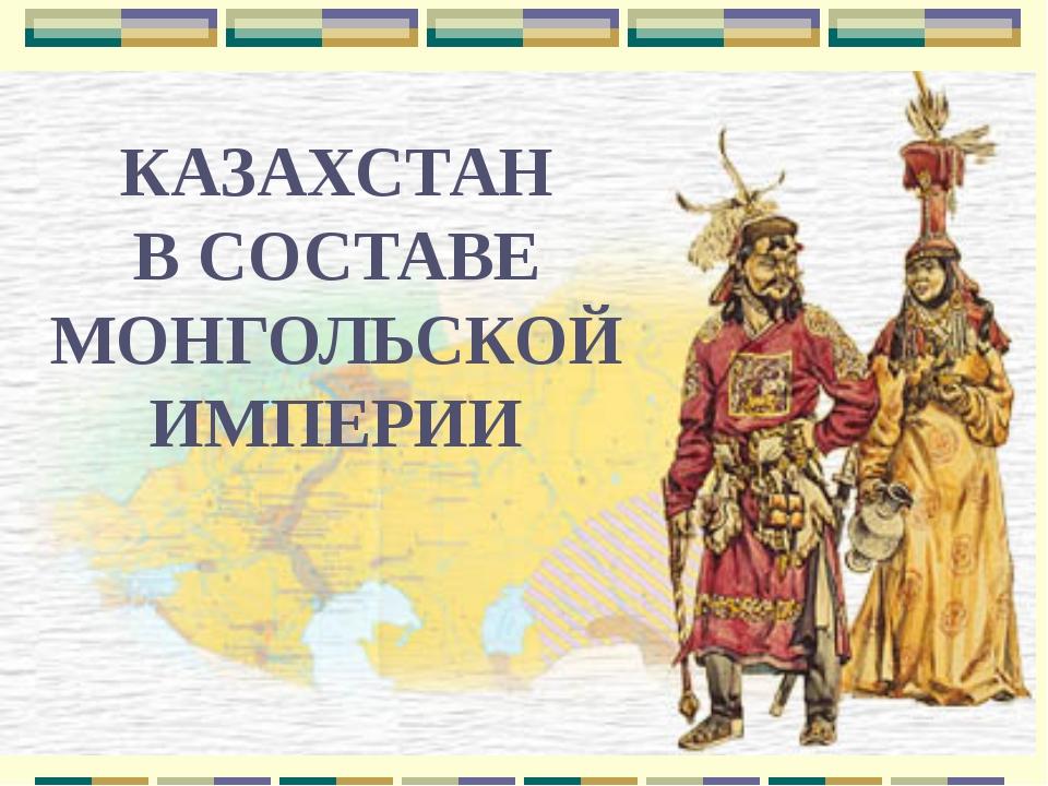 КАЗАХСТАН В СОСТАВЕ МОНГОЛЬСКОЙ ИМПЕРИИ