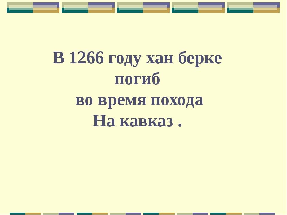 В 1266 году хан берке погиб во время похода На кавказ .