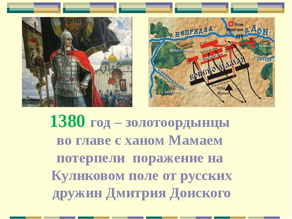 1380 год – золотоордынцы во главе с ханом Мамаем потерпели поражение на Кулик...