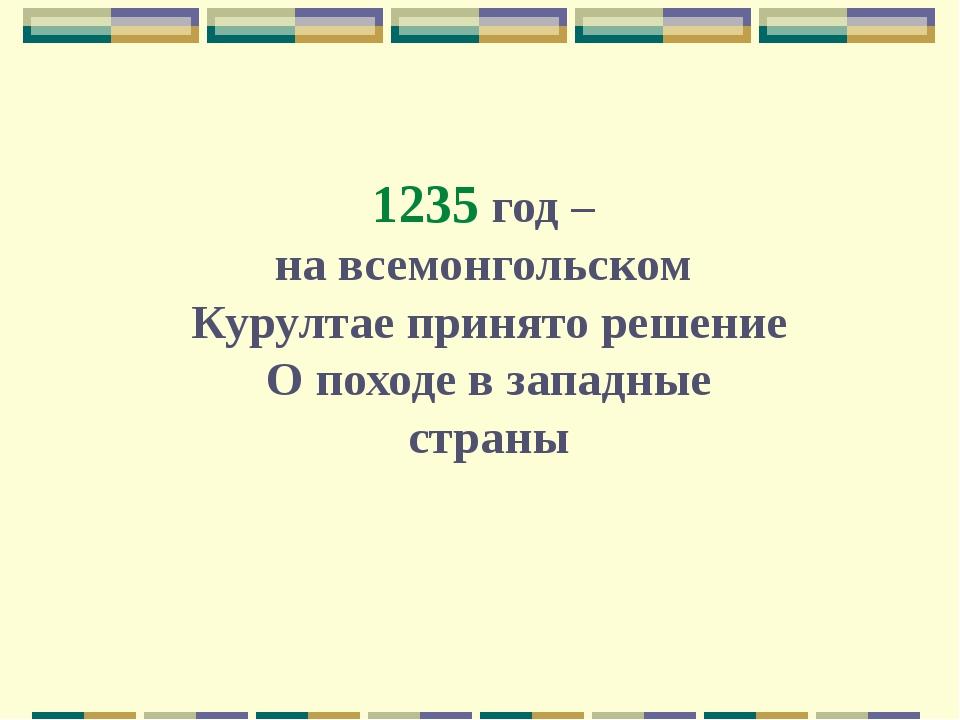 1235 год – на всемонгольском Курултае принято решение О походе в западные стр...