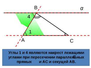 Углы 1 и 4 являются накрест лежащими углами при пересечении параллельных прям