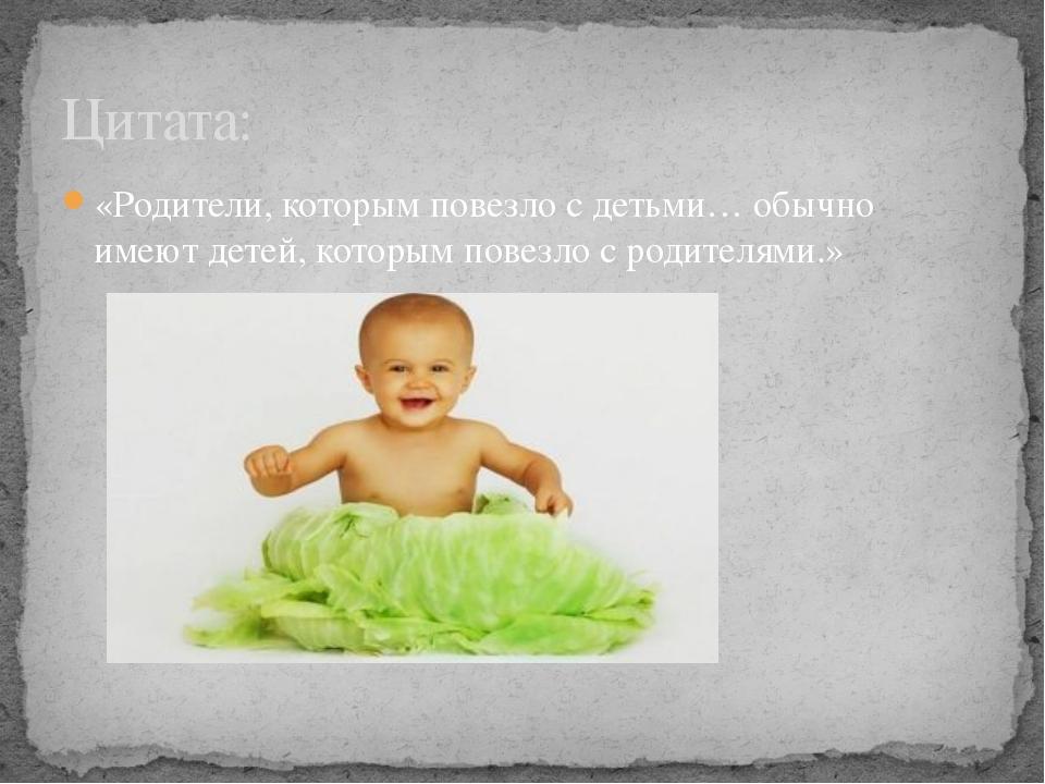 «Родители, которым повезло с детьми… обычно имеют детей, которым повезло с ро...