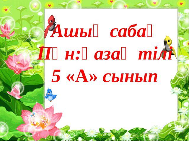 Ашық сабақ Пән:қазақ тілі 5 «А» сынып