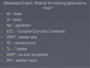 Abbreviated English. What do the following abbreviations mean? Mr.- mister Dr